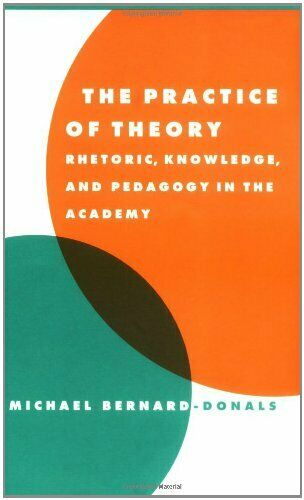 'The Practice of Theory: Rhetoric, Pedagogy, and Knowledge in the Academy' by Bernard-Donals (1998)